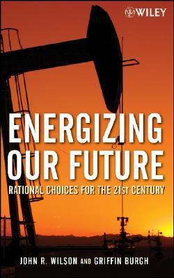 Energizing Our Future: Rational Choices for the 21st Century John  Wilson