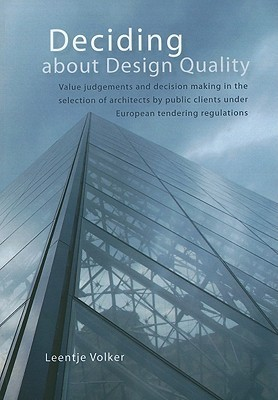 Deciding about Design Quality: Value Judgement of Architectural Design and Decision Making Public Clients in the Context of European Tendering Regulations by Leentje Volker