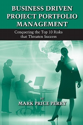Business Driven Project Portfolio Management: Conquering the Top 10 Risks That Threaten Success  by  Mark Price Perry