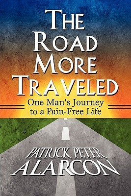 The Road More Traveled: One Mans Journey to a Pain-Free Life Patrick Peter Alarcon