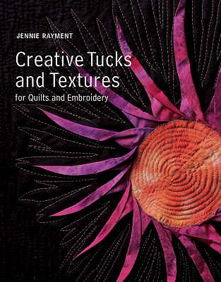 Creative Tucks And Textures For Quilts And Embroidery  by  Jennie Rayment
