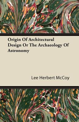 Origin of Architectural Design or the Archaeology of Astronomy Lee Herbert McCoy