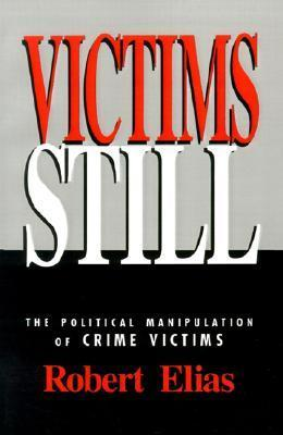 Victims Still: The Political Manipulation of Crime Victims  by  Robert Elias