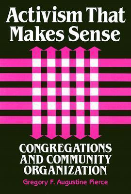 Activism That Makes Sense: Congregations and Community Organization Gregory F. Pierce