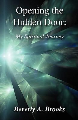 Opening the Hidden Door: My Spiritual Journey Beverly A. Brooks