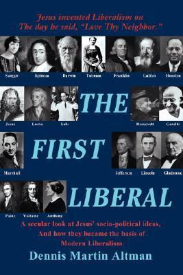 The First Liberal: A Secular Look at Jesus Socio-Political Ideas and How They Became the Basis of Modern Liberalism Dennis Martin Altman