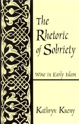 Rhetoric of Sobriety the: Wine in Early Islam Kathryn Kueny