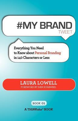 # My Brand Tweet Book01: A Practical Approach to Building Your Personal Brand -140 Characters at a Time Laura Lowell
