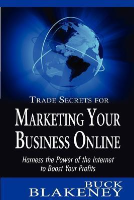 Trade Secrets for Marketing Your Business Online: Harness the Power of the Internet to Boost Your Profits  by  Buck Blakeney