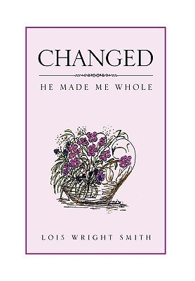 Changed: He Made Me Whole  by  Lois Wright Smith