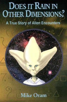 Does It Rain in Other Dimensions?: A True Story of Alien Encounters Mike Oram