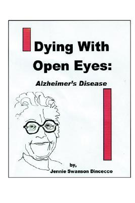 Dying with Open Eyes: Alzheimers Disease Jennie Swanson Dincecco