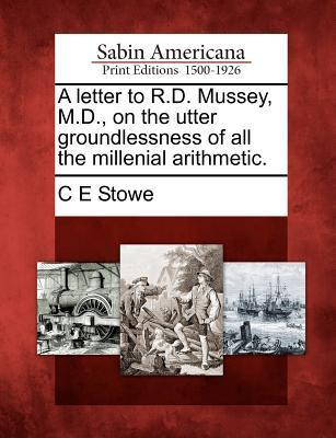 A Letter to R.D. Mussey, M.D., on the Utter Groundlessness of All the Millenial Arithmetic.  by  C.E. Stowe