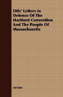 Otis Letters in Defence of the Hartford Convention and the People of Massachusetts  by  Various