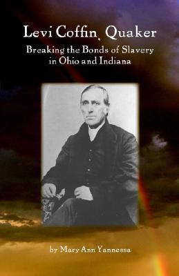 Levi Coffin: Quaker Breaking Bonds of Slavery in Ohio and Indiana Mary Ann Yannessa