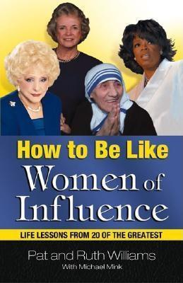 How to Be Like Women of Influence: Life Lessons from 20 of the Greatest Pat Williams
