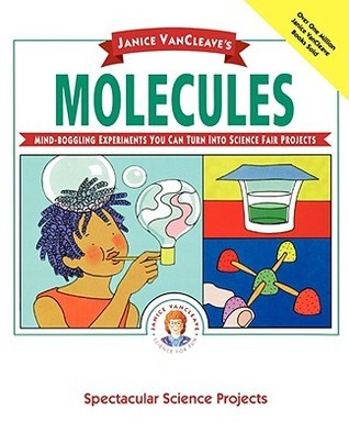 Molecules: Mind-Boggling Experiments you can turn into Science Fair Projects  by  Janice VanCleave