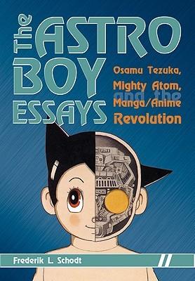 The Astro Boy Essays: Osamu Tezuka, Mighty Atom, and the Manga/Anime Revolution Frederik L. Schodt