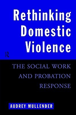 Rethinking Domestic Violence: The Social Work and Probation Response  by  Audre Mullender