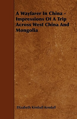 A Wayfarer in China - Impressions of a Trip Across West China and Mongolia Elizabeth Kimball Kendall