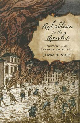 Rebellion in the Ranks: Mutinies of the American Revolution  by  John A. Nagy