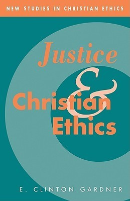 Justice and Christian Ethics E. Clinton Gardner