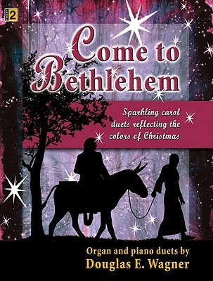 Come to Bethlehem: Sparkling Carol Duets Reflecting the Colors of Christmas Douglas E. Wagner