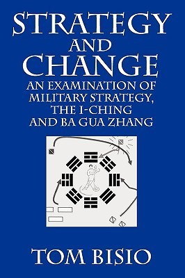 Strategy and Change: An Examination of Military Strategy, the I-Ching and Ba Gua Zhang Tom Bisio