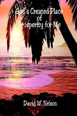 Gods Created Place of Prosperity for Me  by  David W. Nelson