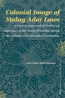Colonial Image of Malay Adat Laws: A Critical Appraisal of Studies on Adat Laws in the Malay Peninsula During the Colonial Era and Some Continuities  by  Noor Aisha Abdul Rahman