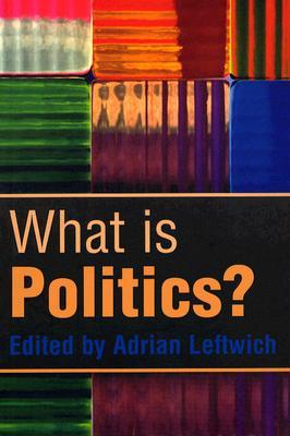 What Is Politics: The Activity and Its Study  by  Adrian Leftwich