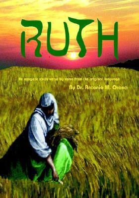 Ruth: An Exegetical Study, Verse Verse, from the Original Language by Antonio M. Orona