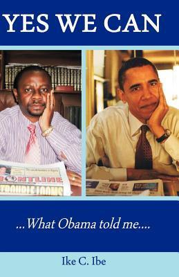 Yes We Can....What Obama Told Me  by  Ike C. Ibe