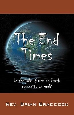 The End Times: Is the Rule of Man on Earth Coming to an End? Brian Braddock