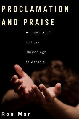 Proclamation and Praise: Hebrews 2:12 and the Christology of Worship Ron Man