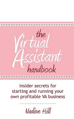 The Virtual Assistant Handbook: Insider Secrets or Starting and Running Your Own Profitable Va Business  by  Nadine Hill