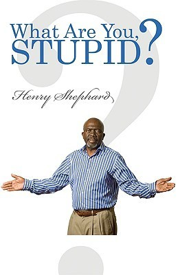 What Are You, Stupid? Henry Shephard