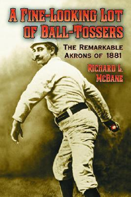 A Fine-Looking Lot of Ball-Tossers: The Remarkable Akrons of 1881  by  Richard L. Mcbane