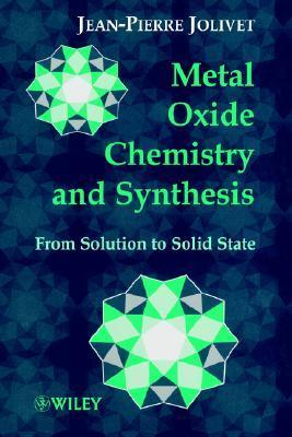 Metal Oxide Chemistry and Synthesis: From Solution to Solid State  by  Jean-Pierre Jolivet