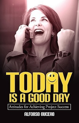 Today Is a Good Day! Attitudes for Achieving Project Success Alfonso Bucero