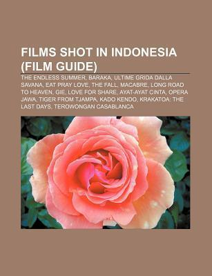 Films Shot in Indonesia (Film Guide): The Endless Summer, Baraka, Ultime Grida Dalla Savana, Eat Pray Love, the Fall, Macabre  by  Source Wikipedia