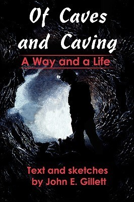 Of Caves and Caving: A Way and a Life  by  John E Gillett