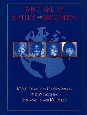 Who Are My Sisters and Brothers?: Reflections for Understanding and Welcoming Immigrants and Refugees  by  United States Conference of Catholic Bishops