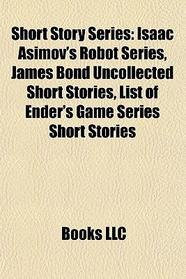 Short Story Series: Isaac Asimovs Robot Series, James Bond Uncollected Short Stories, List of Enders Game Series Short Stories Books LLC