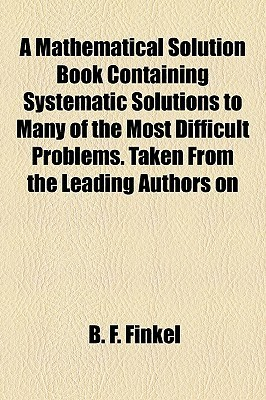 A Mathematical Solution Book Containing Systematic Solutions to Many of the Most Difficult Problems. Taken from the Leading Authors on B.F. Finkel
