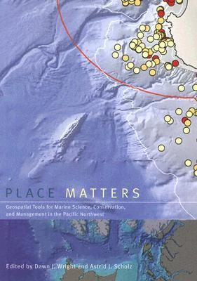 Place Matters: Geospatial Tools for Marine Science, Conservation, and Management in the Pacific Northwest Dawn J. Wright