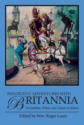 Resurgent Adventures with Britannia: Personalities, Politics and Culture in Britain  by  William Roger Louis
