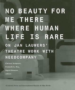 No Beauty for Me There Where Human Life Is Rare: On Jan Lauwers Theatre Work with Needcompany  by  Christel Stalpaert