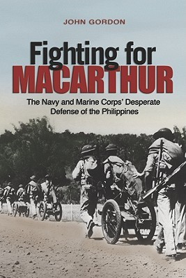 Fighting for MacArthur: The Navy and Marine Corps Desperate Defense of the Philippines John Gordon