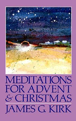 Meditations for Advent and Christmas  by  James G. Kirk